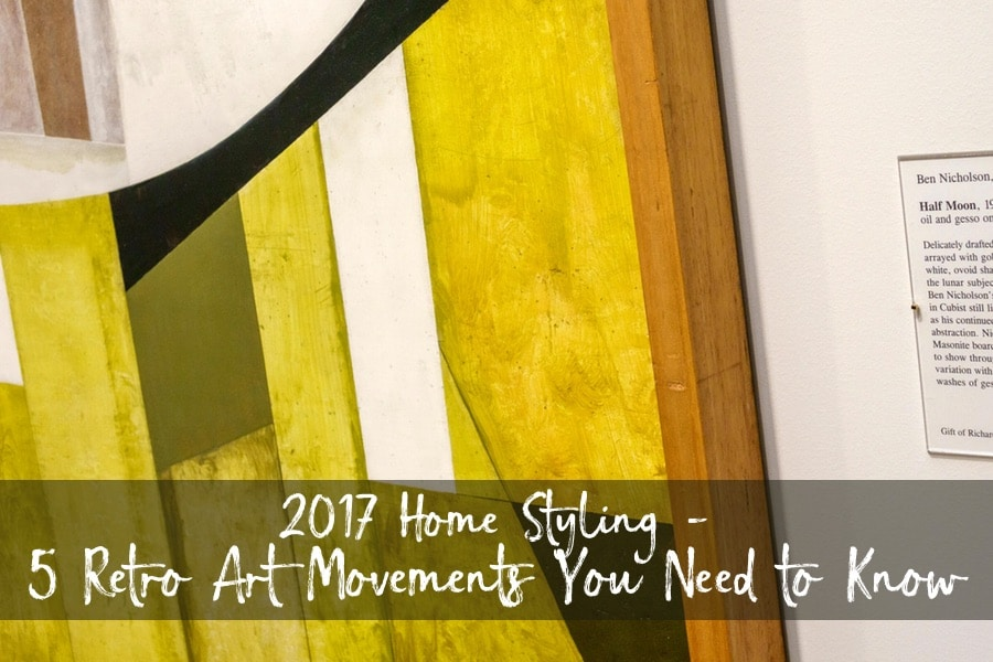 2017 Home Styling - 5 Retro Art Movements You Need To Know